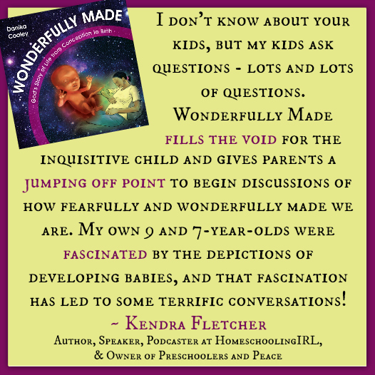 """I don't know about your kids, but my kids ask questions - lots and lots of questions. Wonderfully Made fills the void for the inquisitive child and gives parents a jumping off point to begin discussions of how fearfully and wonderfully made we are. My own 9 and 7-year-olds were fascinated by the depictions of developing babies, and that fascination has led to some terrific conversations!"" ~ Kendra Fletcher, Author, Speaker, & Blogger"