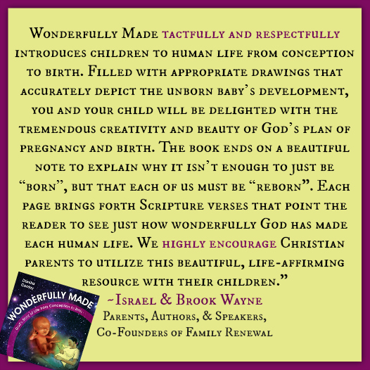 """Wonderfully Made tactfully and respectfully introduces children to human life from conception to birth. Filled with appropriate drawings that accurately depict the unborn baby's development, you and your child will be delighted with the tremendous creativity and beauty of God's plan of pregnancy and birth. The book ends on a beautiful note to explain why it isn't enough to just be ""born"", but that each of us must be ""reborn"". Each page brings forth Scripture verses that point the reader to see just how wonderfully God has made each human life. We highly encourage Christian parents to utilize this beautiful, life-affirming resource with their children."" ~ Israel and Brook Wayne, Co-Founders of Family Renewal"